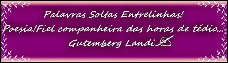 Visitem nosso novo Blog Palavras Soltas Entrelinhas. Blog literário, para publicações de literatura em geral, poesias, artigos, poemas, frases, pensamentos, etc... Aberto para todos! Enviar matéria para gutilandi@gmail.com. Abraços Gutemberg Landi.