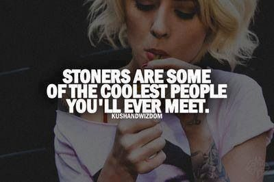 Weed quotes... STONERS ARE SOME OF THE COOEST PEOPLE YOU 'LL EVER MEET.