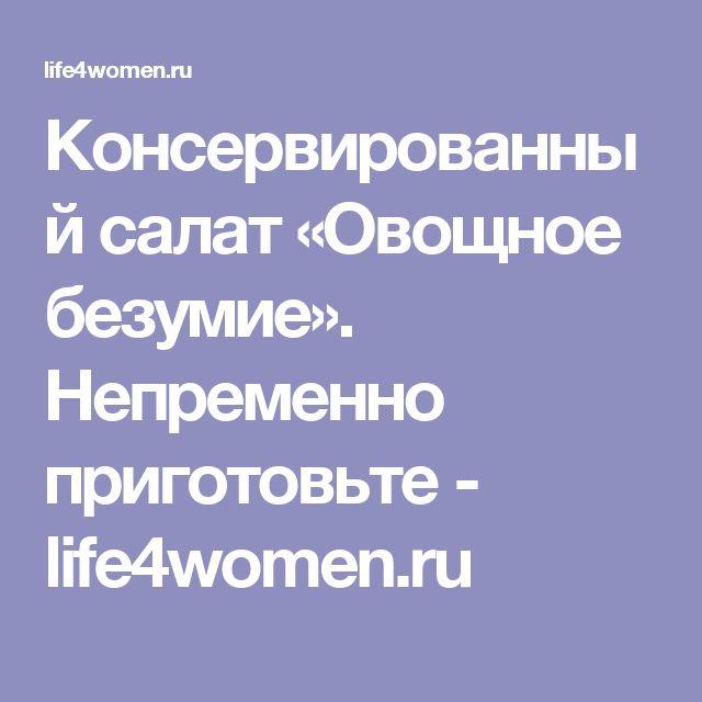 Консервированный салат «Овощное безумие». Непременно приготовьте - life4women.ru