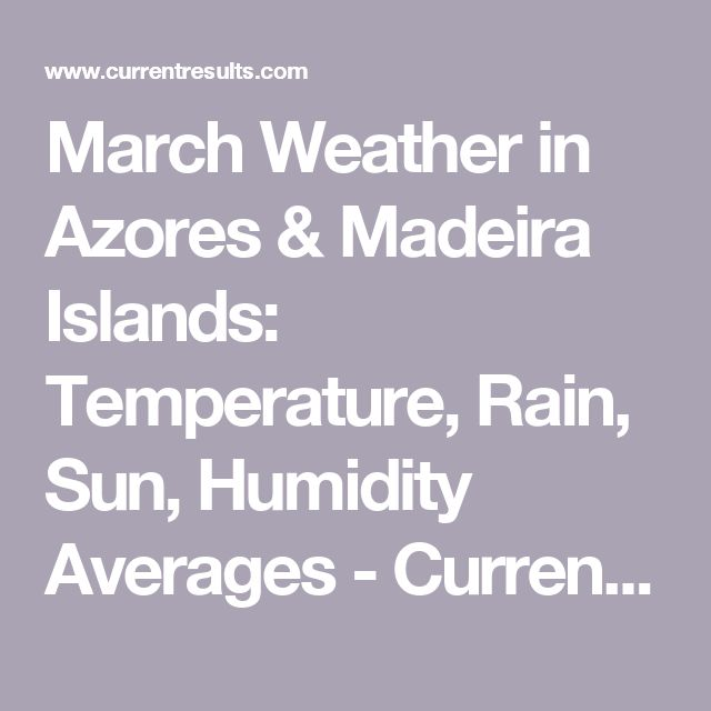 March Weather in Azores & Madeira Islands: Temperature, Rain, Sun, Humidity Averages - Current Results