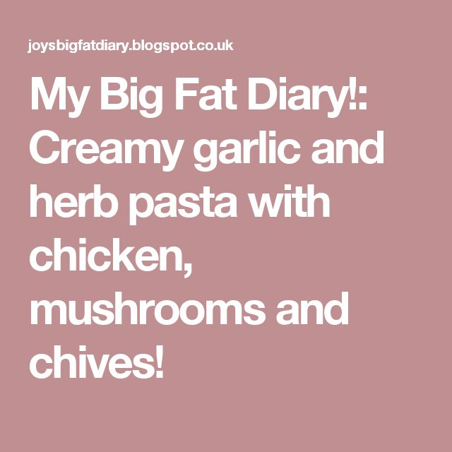 My Big Fat Diary!: Creamy garlic and herb pasta with chicken, mushrooms and chives!