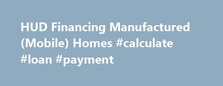 HUD Financing Manufactured (Mobile) Homes #calculate #loan #payment http://loans.remmont.com/hud-financing-manufactured-mobile-homes-calculate-loan-payment/  #manufactured home loans # Financing Manufactured (Mobile) Homes Under the Title I program, FHA approved lenders make loans from their own funds to eligible borrowers to finance the purchase or refinance of a manufactured home and/or lot. FHA insures the lender against loss if the borrower defaults. Credit is granted based upon the…