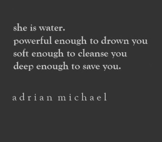 She is water. Powerful enough to drown you. Soft enough to cleanse you. Deep enough to save you.