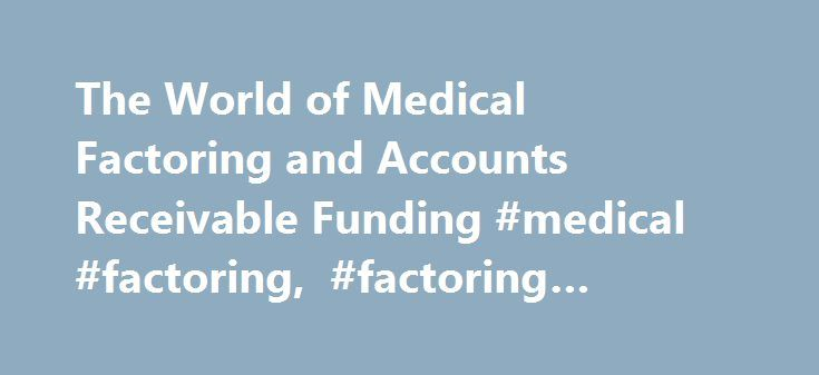 "The World of Medical Factoring and Accounts Receivable Funding #medical #factoring, #factoring #broker #training http://tucson.remmont.com/the-world-of-medical-factoring-and-accounts-receivable-funding-medical-factoring-factoring-broker-training/  # The World of Medical Factoring and Accounts Receivable Funding Right from the beginning let me first correct the title of this article. There is no ""world"" of medical factors, it's more like a very small neighborhood. Within the finance industry…"