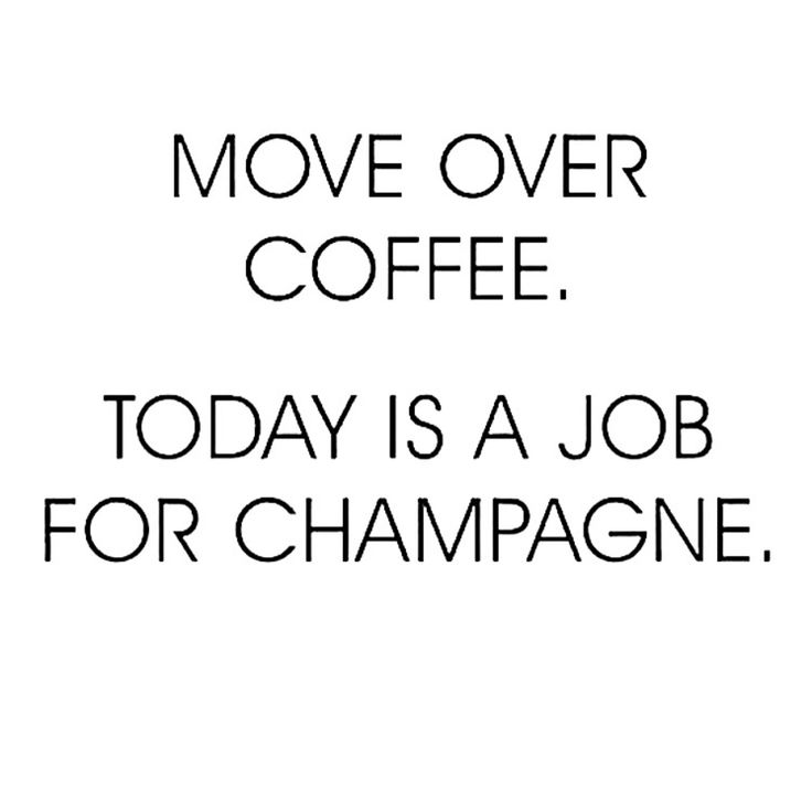 Move over coffee. Today is a job for Champagne.: