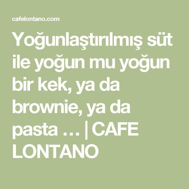 Yoğunlaştırılmış süt ile yoğun mu yoğun bir kek, ya da brownie, ya da pasta … | CAFE LONTANO