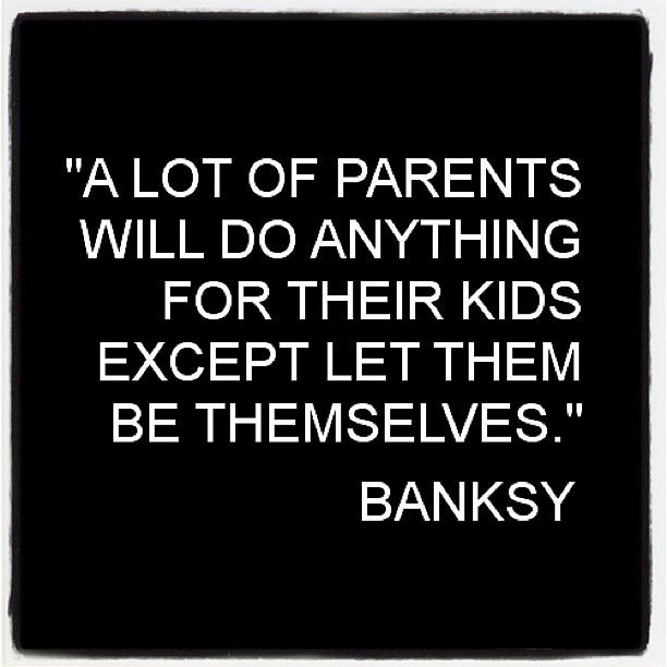 """A lot of parents will do anything for their kids except let them be themselves."" - Banksy #quote"