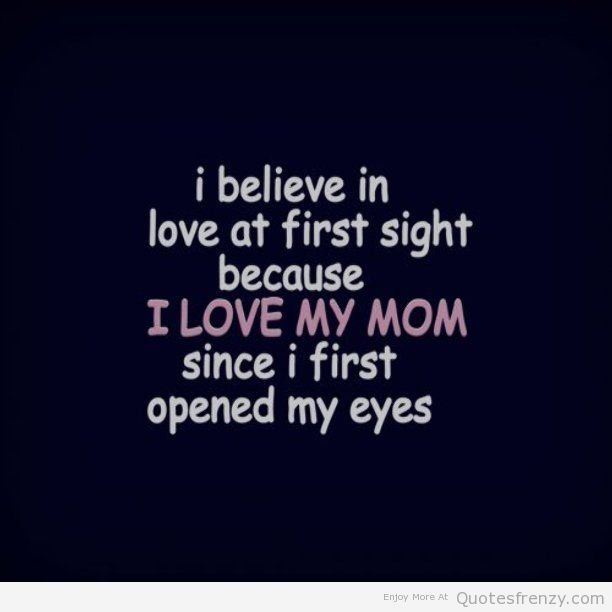 i believe in love at first sight because I love my Mom since i first opened my eyes
