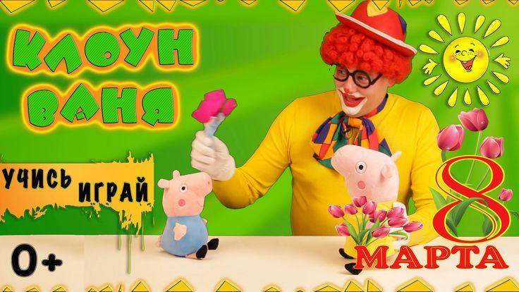 Подарок свинке Пеппа на 8 марта! Развивалки от клоуна Ваня!