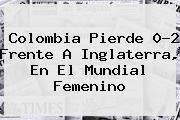 http://tecnoautos.com/wp-content/uploads/imagenes/tendencias/thumbs/colombia-pierde-02-frente-a-inglaterra-en-el-mundial-femenino.jpg Seleccion Colombia. Colombia pierde 0-2 frente a Inglaterra, en el Mundial femenino, Enlaces, Imágenes, Videos y Tweets - http://tecnoautos.com/actualidad/seleccion-colombia-colombia-pierde-02-frente-a-inglaterra-en-el-mundial-femenino/