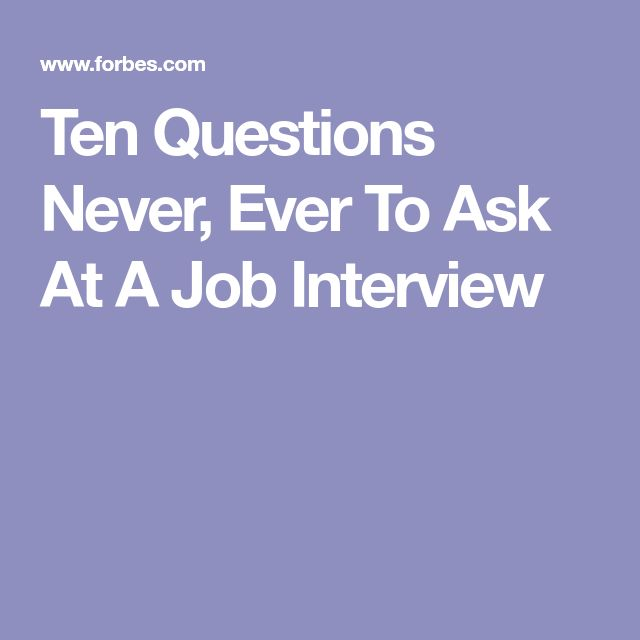 Ten Questions Never, Ever To Ask At A Job Interview