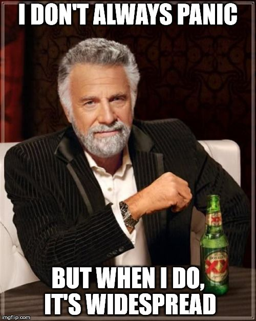 The Most Interesting Man In The World | I DON'T ALWAYS PANIC BUT WHEN I DO, IT'S WIDESPREAD | image tagged in memes,the most interesting man in the world | made w/ Imgflip meme maker