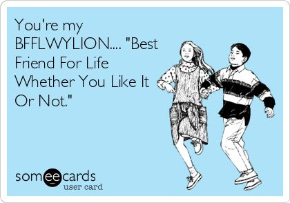 You're my BFFLWYLION.... 'Best Friend For Life Whether You Like It Or Not.'