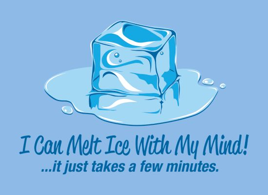 """I can melt ice with my mind"""