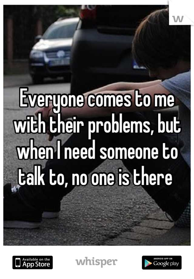 Everyone comes to me with their problems, but when I need someone to talk to, no one is there