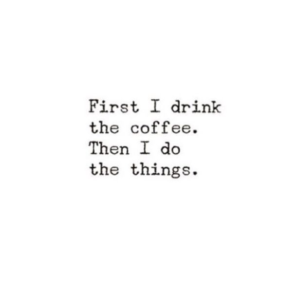 First I drink the coffee. Then I do the things.