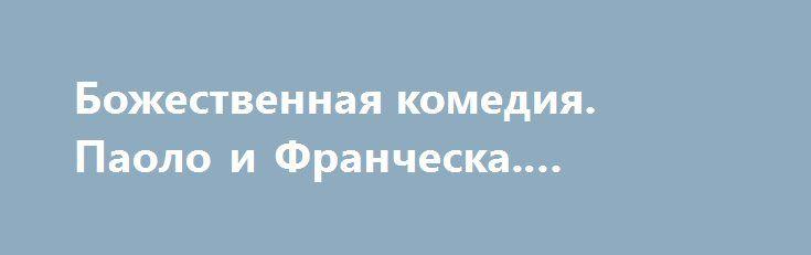 Божественная комедия. Паоло и Франческа. [Святая правда] http://rusdozor.ru/2016/09/29/bozhestvennaya-komediya-paolo-i-francheska-svyataya-pravda/  Протоиерей Андрей Ткачев: «Наш герой Данте Алигьери уже прошел поле никудышных и лимб. Он видел тех, о ком нельзя говорить и тех, о коих можно говорить, которые не просвещены Евангелием и крещением, но искали истину и разум. Это Плутарх, Аристотель, ...