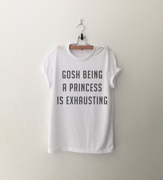 Gosh being a Pricess is Exhausting Shirt Tumblr Tshirt Saying Funny Quotes T Shirts Teen Women Clothing Screenprinted T-Shirts White or Grey  (Design is
