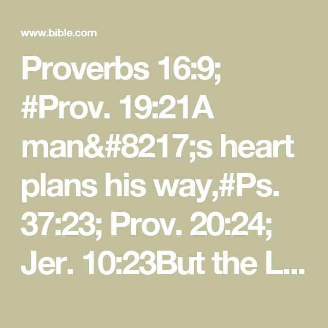 Proverbs 16:9; #Prov. 19:21A man's heart plans his way,#Ps. 37:23; Prov. 20:24; Jer. 10:23But the Lord directs his steps.