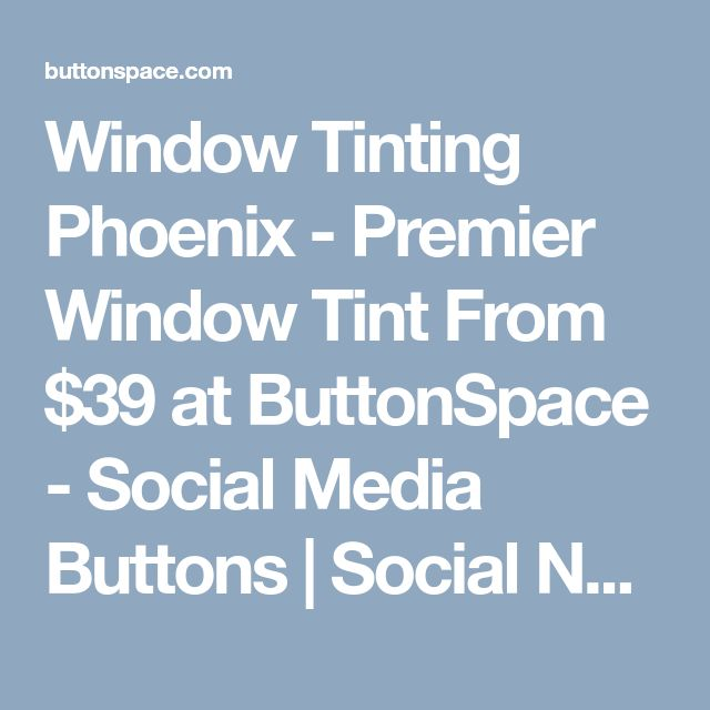 Window Tinting Phoenix - Premier Window Tint From $39  at ButtonSpace - Social Media Buttons | Social Network Buttons | Share Buttons