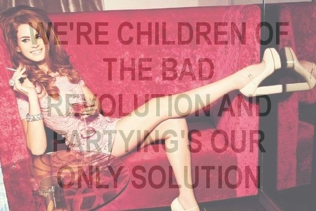 Lana Del Rey: Children of the Bad Revolution - 'We're children of the bad resolution and partying's our only solution.'