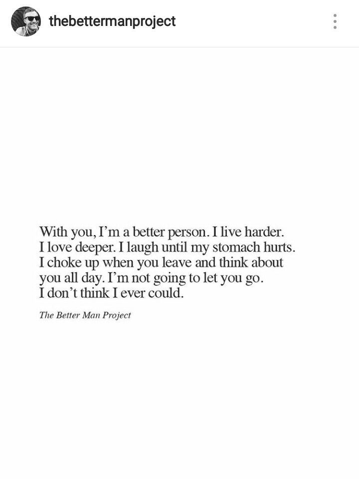 With you, I'm a better person. I live harder. I love deeper. I laugh until my stomach hurts. I choke up when you leave and think about you all day. I'm not going to let you go, I don't think I ever could. *The better man project