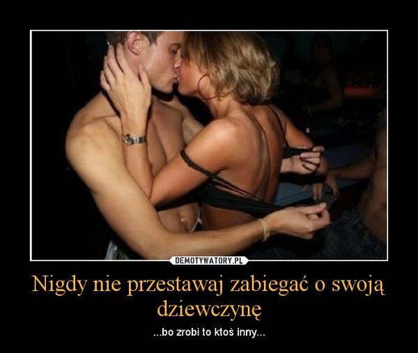 Nigdy nie przestawaj zabiegać o swoją dziewczynę | LikePin.pl - Cytaty, Sentencje, Demoty