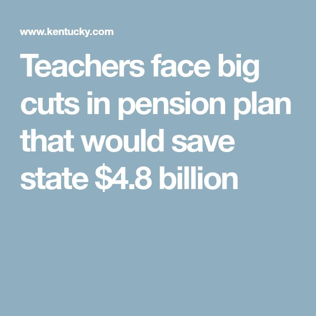 Teachers face big cuts in pension plan that would save state $4.8 billion