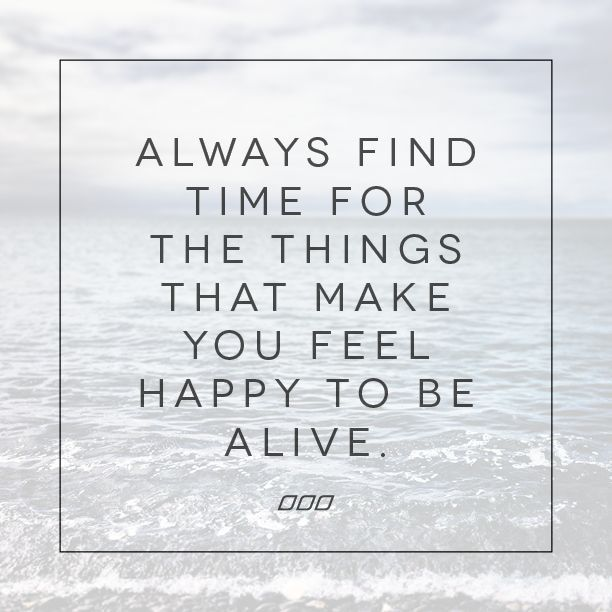 """""""Always find time for the things that make you feel happy to be alive."""" //"""