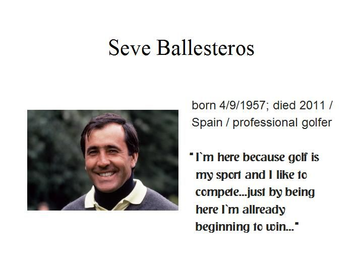 April the 9th...Seve Ballesteros created shots that didn`t seem possible...he won more than 90 international tournaments, including 5 majors...