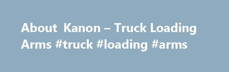About Kanon – Truck Loading Arms #truck #loading #arms http://texas.nef2.com/about-kanon-truck-loading-arms-truck-loading-arms/  # About Kanon Kanon Loading Equipment introduces a new approach to provide customers with quick and easy loading / unloading solutions for truck tankers and rail tankers for the most common applications. This approach enables EPC contractors and end-users to easily and comprehensibly determine the basic layout of the loading bay as well as the needed configuration…