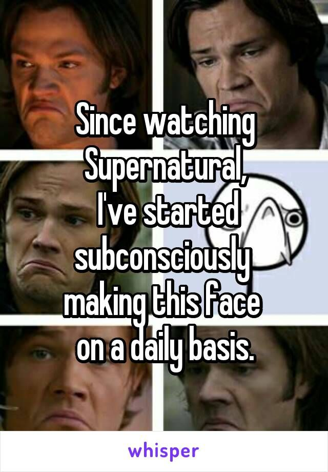 Since watching Supernatural,  I've started subconsciously  making this face  on a daily basis.