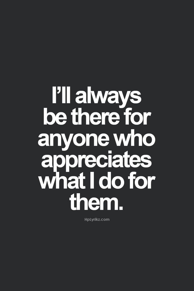I'll always be there for some people because they are always there for me.