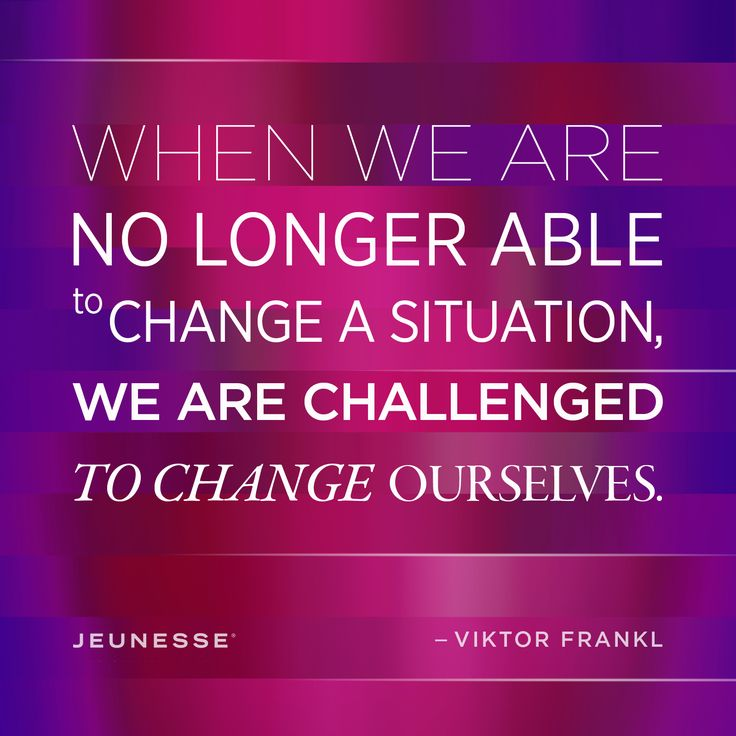 When we are no longer able to change a situation, we are challenged to change ourselves.  -Viktor Frankl
