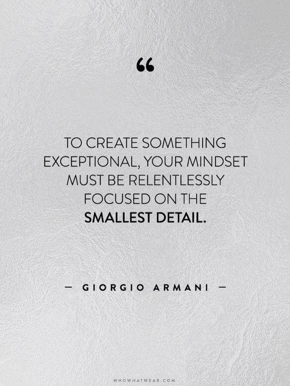 To create something exceptional, your mindset must be relentlessly focused on the smallest detail. ~Giorgio Armani.