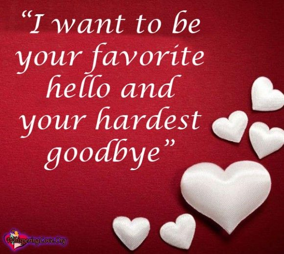 """""""I want to be your favorite hello and your hardest goodbye."""" ~Unknown"""