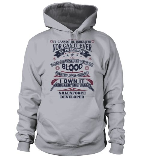 # SALESFORCE DEVELOPER .  SALESFORCE DEVELOPERIt Cannot Be Inherited Nor Can It Ever Be Purchased I Have Earned It With My Blood, Sweat And Tears I Own It Forever The Title SALESFORCE DEVELOPERHOW TO ORDER:1. Select the style and color you want:2. Click Reserve it now3. Select size and quantity4. Enter shipping and billing information5. Done! Simple as that!TIPS: Buy 2 or more to save shipping cost!This is printable if you purchase only one piece. so dont worry, you will get yours.Guaranteed…