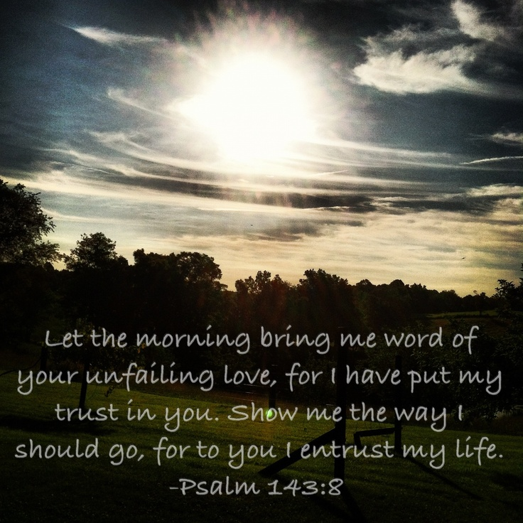 Psalm 143:8 From my devotion.. Thankful my mornings are joyful and peaceful and filled with God's Holy Spirit. Have the start the day of right! And HE is enough to quench my thirst and feed my hunger! When I am weary I will keep working! When I am weak I will stay strong! Thank you Lord for Your promise of mercy and your power in my life!!!