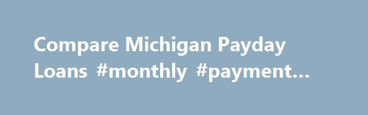 Compare Michigan Payday Loans #monthly #payment #loans http://remmont.com/compare-michigan-payday-loans-monthly-payment-loans/  #compare payday loans # Michigan Payday Loans Details Michigan residents can choose from Michigan licensed, out-of-state licensed, tribal-based and foreign-based lenders for their payday loans. The Payday Hound strongly prefers licensed payday lenders as the Michigan Office of Financial and Insurance Regulation evaluates, regulates, and monitors the payday loans…