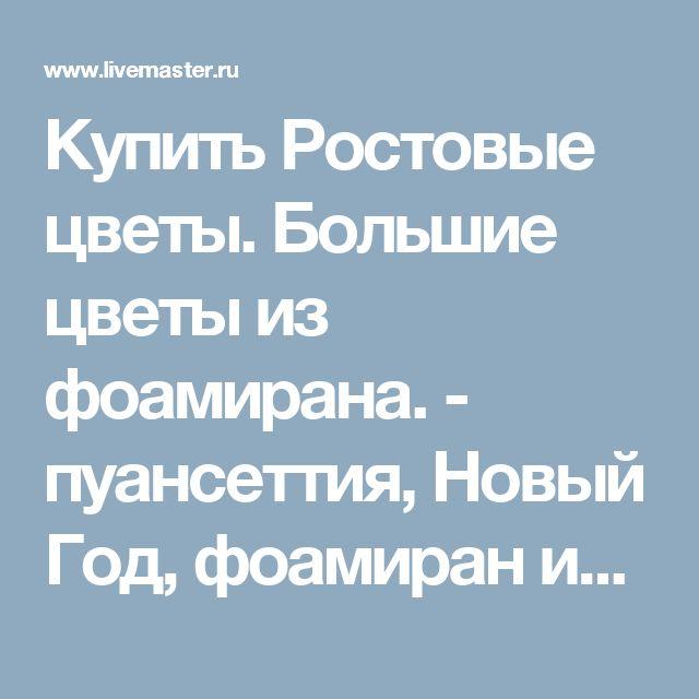 Купить Ростовые цветы. Большие цветы из фоамирана. - пуансеттия, Новый Год, фоамиран иранский, фоамиран