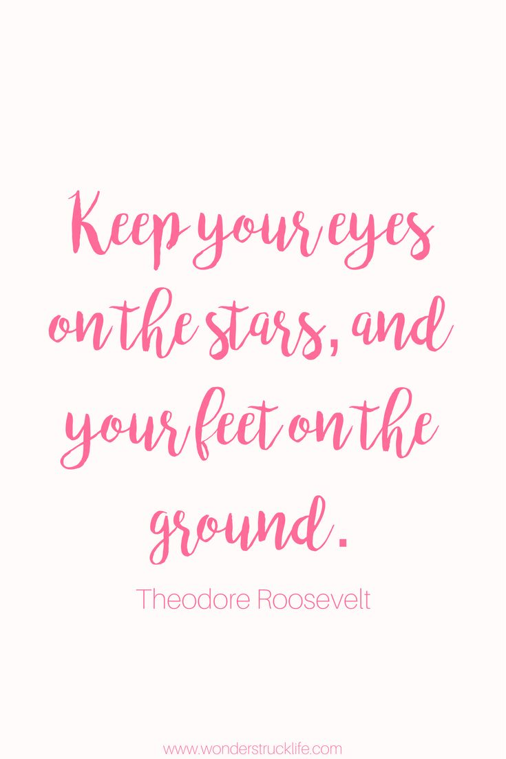100 Amazingly Encouraging and Inspirational Quotes - Keep your eyes on the stars, and your feet on the ground. – Theodore Roosevelt