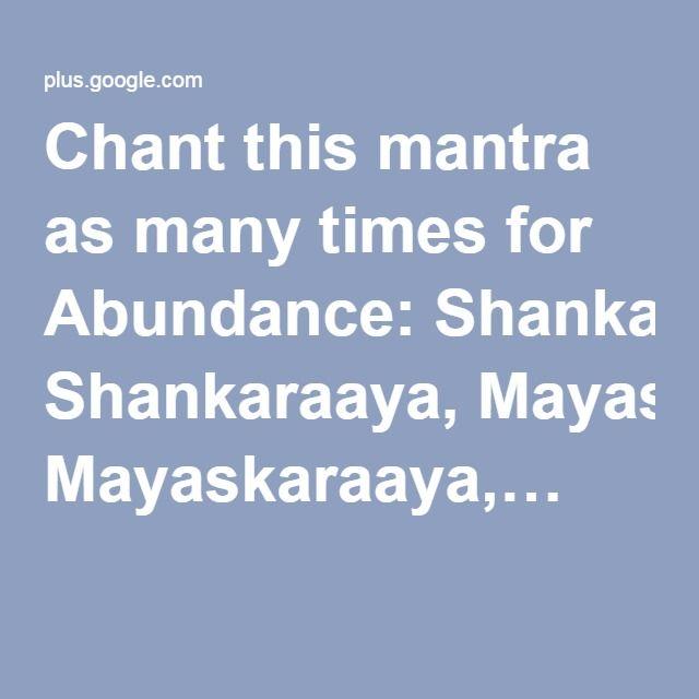 Chant this mantra as many times for Abundance: Shankaraaya, Mayaskaraaya,…