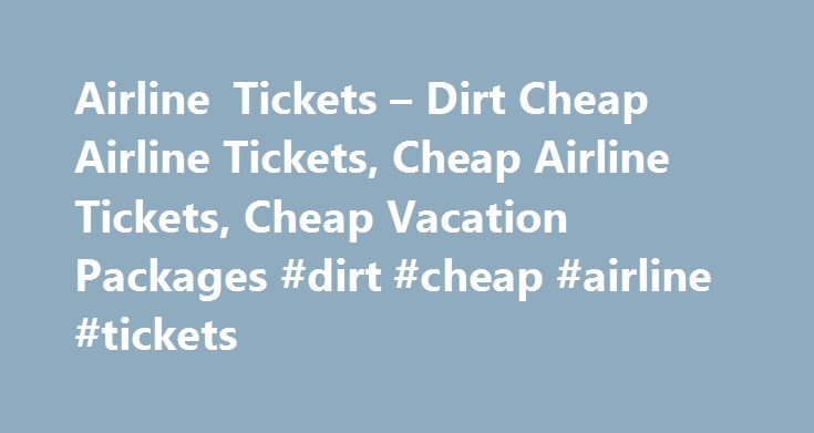 Airline Tickets – Dirt Cheap Airline Tickets, Cheap Airline Tickets, Cheap Vacation Packages #dirt #cheap #airline #tickets http://entertainment.remmont.com/airline-tickets-dirt-cheap-airline-tickets-cheap-airline-tickets-cheap-vacation-packages-dirt-cheap-airline-tickets-3/  #dirt cheap airline tickets # Airline Tickets DIRT CHEAP AIRLINE TICKETS Dirt Cheap Airline Tickets Airlines work with consolidators to help fill up unsold airline…