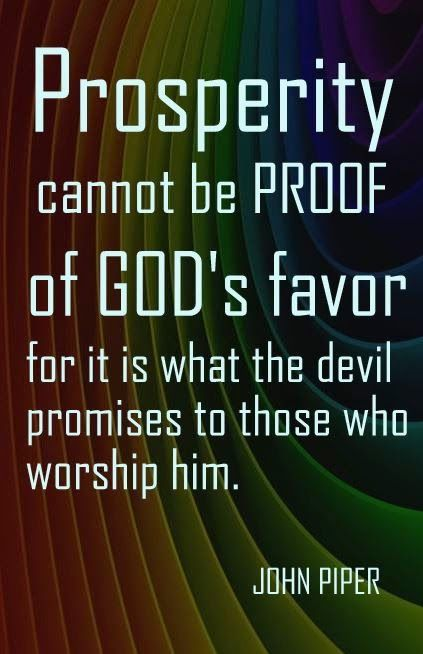 Prosperity cannot be proof of Gods Favor for this is what the Devil promises to those who worship him - John Piper