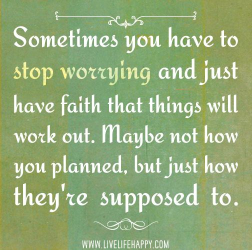 Sometimes you have to stop worrying and just have faith that things will work out. Maybe not how you planned, but just how they're supposed ...