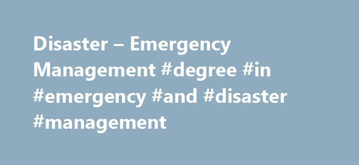 Disaster – Emergency Management #degree #in #emergency #and #disaster #management http://montana.remmont.com/disaster-emergency-management-degree-in-emergency-and-disaster-management/  # Quick Links Menus Future Students Disaster Emergency Management York is the first university in Canada to offer both a bachelor and a master's degree program in this field. Flooding, terrorism, global warming and hurricanes are all disasters and emergencies that can be effectively managed – and, in some…