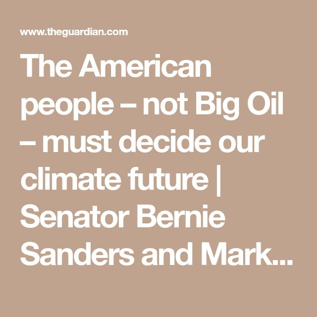 The American people –not Big Oil –must decide our climate future   Senator Bernie Sanders and Mark Jacobson   Opinion   The Guardian