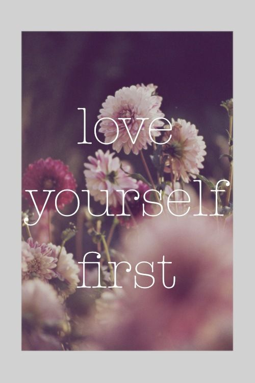 love yourself first - makes you a better friend, parent, lover, teacher etc...