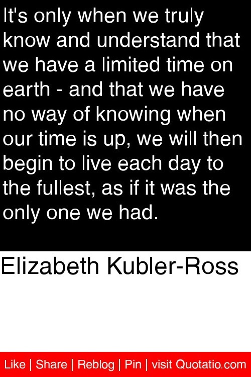 Elizabeth Kubler-Ross - It's only when we truly know and understand that we have a limited time on earth - and that we have no way of knowing when our time is up, we will then begin to live each day to the fullest, as if it was the only one we had. #quotations #quotes