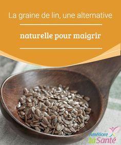 La graine de lin, une alternative naturelle pour maigrir  La graine de lin est reconnue depuis de nombreuses années pour ses propriétés et composants d'un grand bénéfice pour l'organisme.